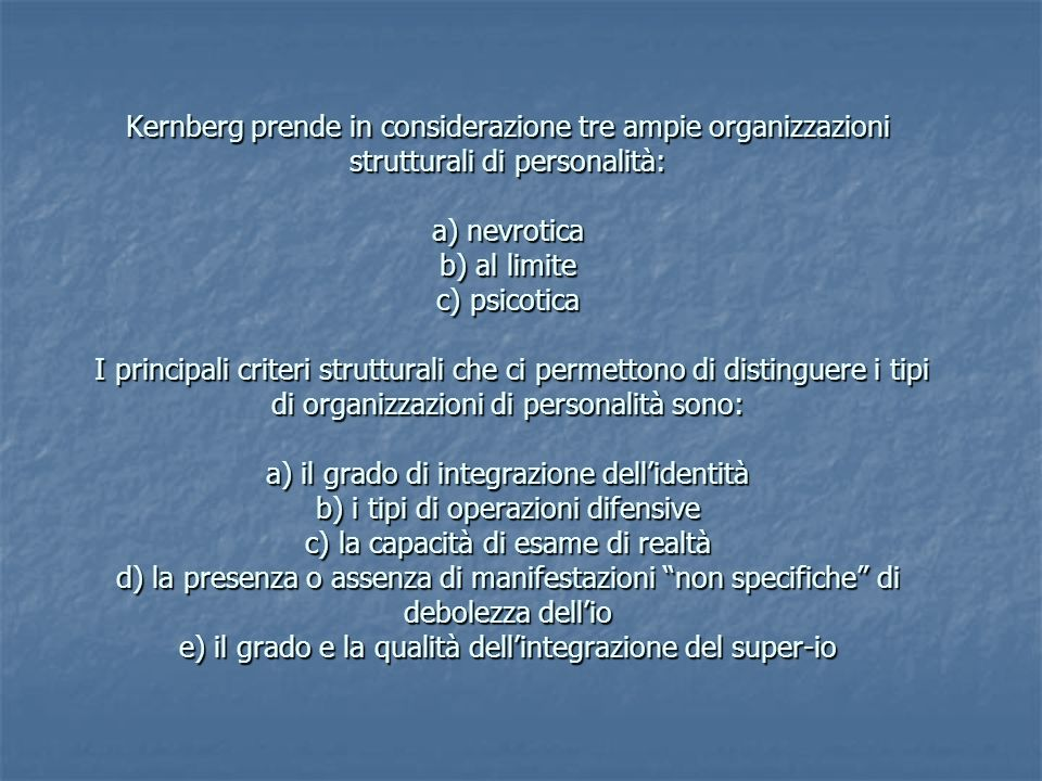 Kernberg prende in considerazione tre ampie organizzazioni strutturali di personalità: a) nevrotica b) al limite c) psicotica I principali criteri str