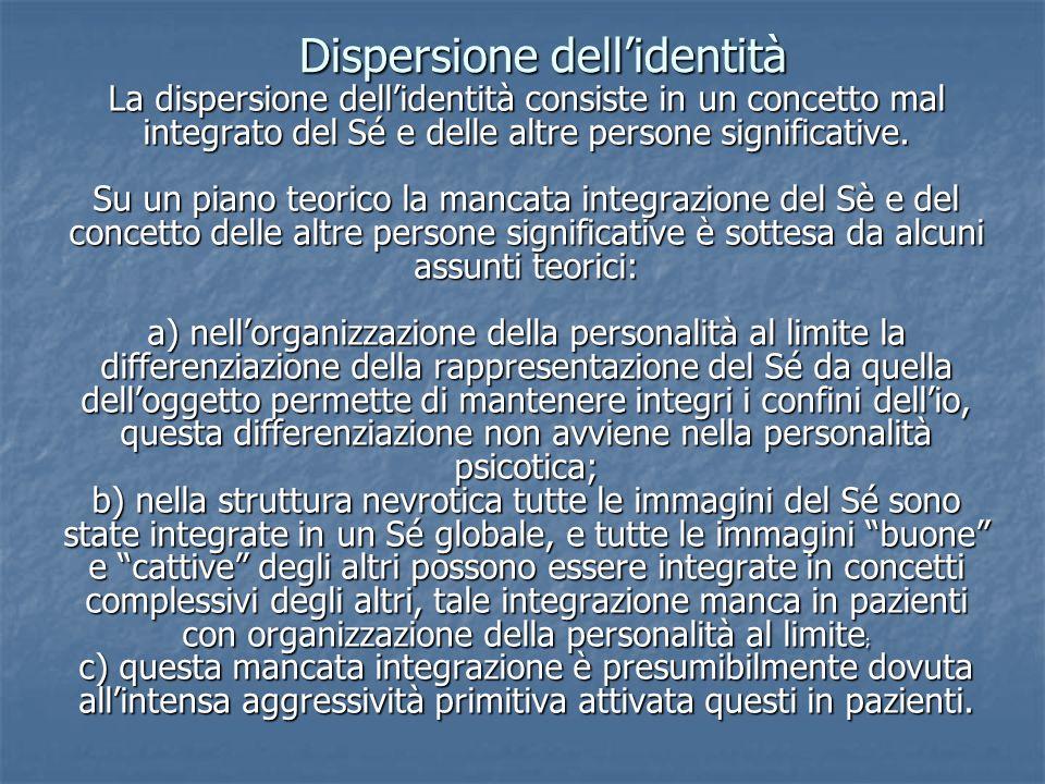 Dispersione dellidentità Dispersione dellidentità La dispersione dellidentità consiste in un concetto mal integrato del Sé e delle altre persone signi