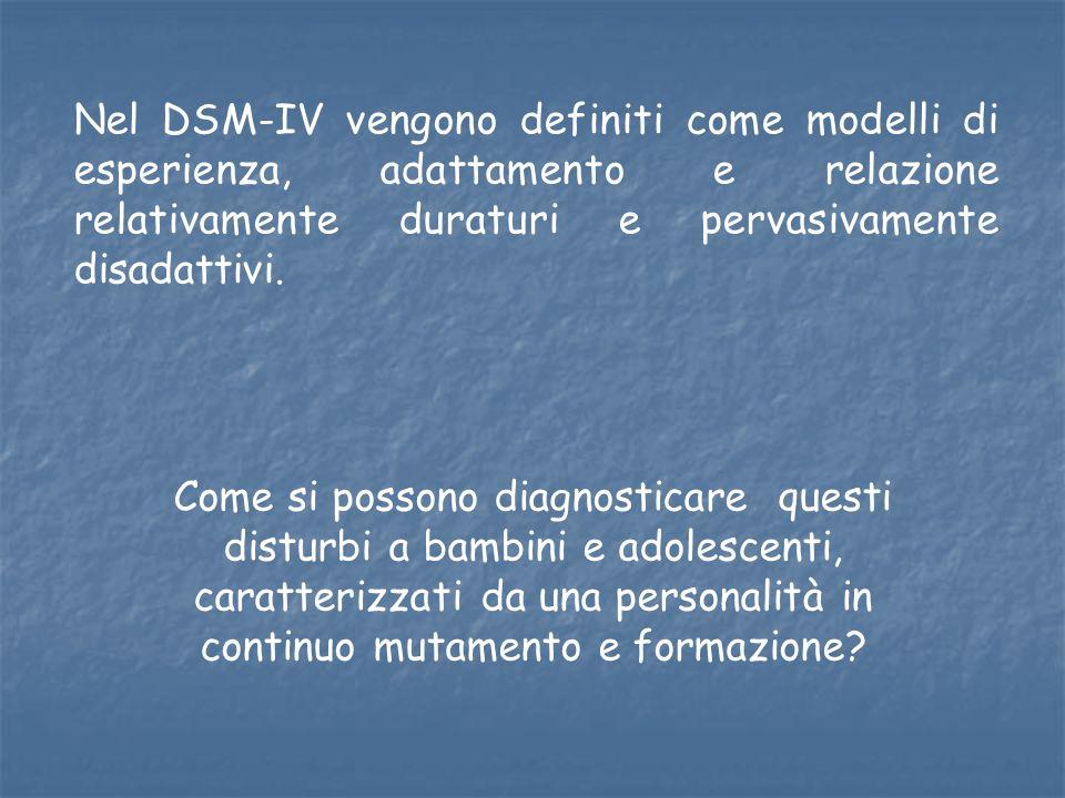 Nel DSM-IV vengono definiti come modelli di esperienza, adattamento e relazione relativamente duraturi e pervasivamente disadattivi. Come si possono d