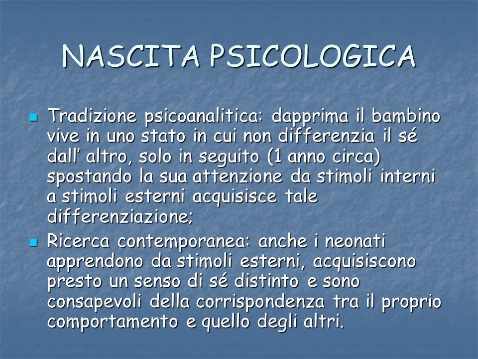 NASCITA PSICOLOGICA Tradizione psicoanalitica: dapprima il bambino vive in uno stato in cui non differenzia il sé dall altro, solo in seguito (1 anno