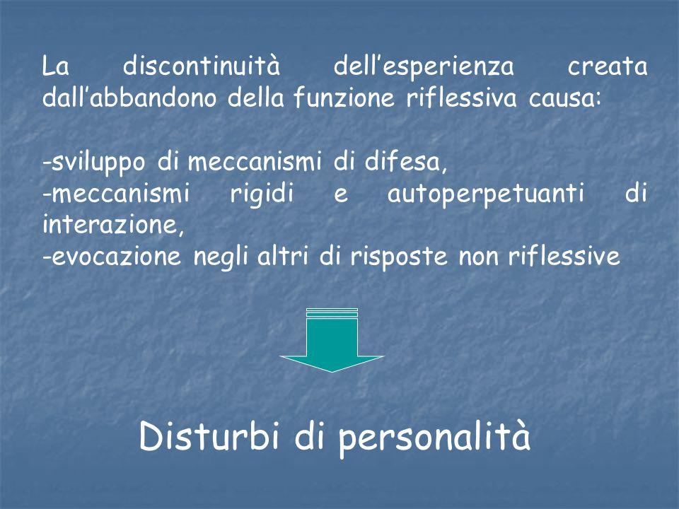 La discontinuità dellesperienza creata dallabbandono della funzione riflessiva causa: -sviluppo di meccanismi di difesa, -meccanismi rigidi e autoperp