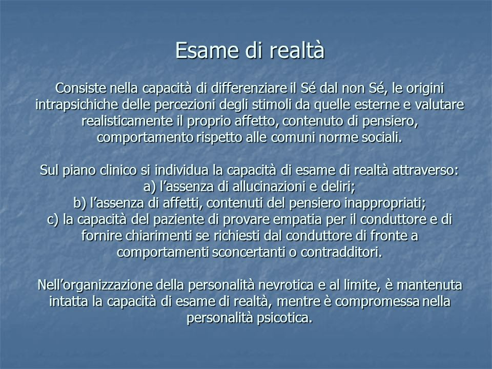 Esame di realtà Consiste nella capacità di differenziare il Sé dal non Sé, le origini intrapsichiche delle percezioni degli stimoli da quelle esterne