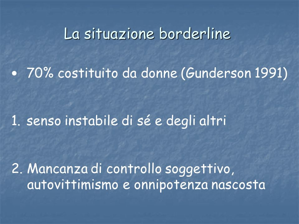 La situazione borderline 70% costituito da donne (Gunderson 1991) 1. senso instabile di sé e degli altri 2. Mancanza di controllo soggettivo, autovitt