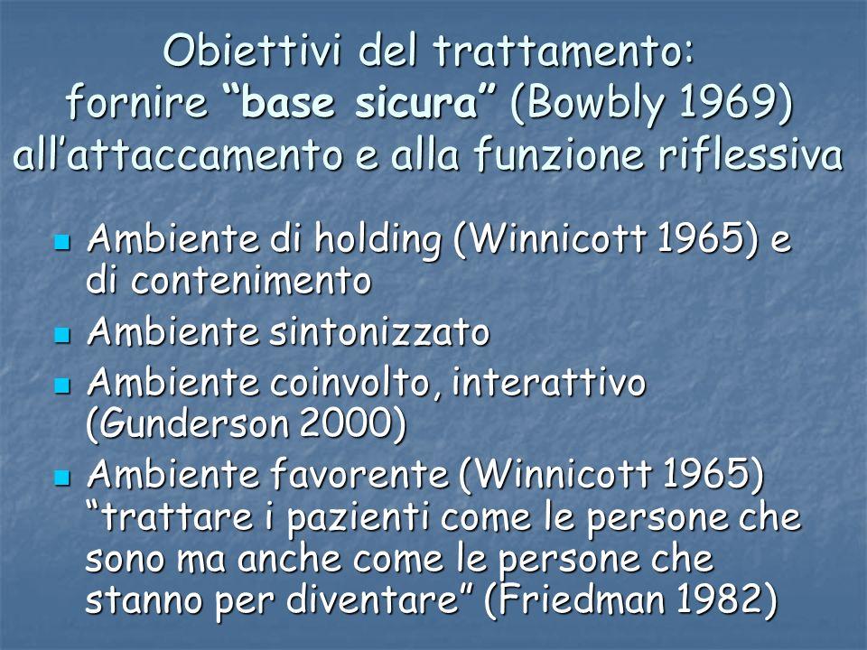Obiettivi del trattamento: fornire base sicura (Bowbly 1969) allattaccamento e alla funzione riflessiva Ambiente di holding (Winnicott 1965) e di cont