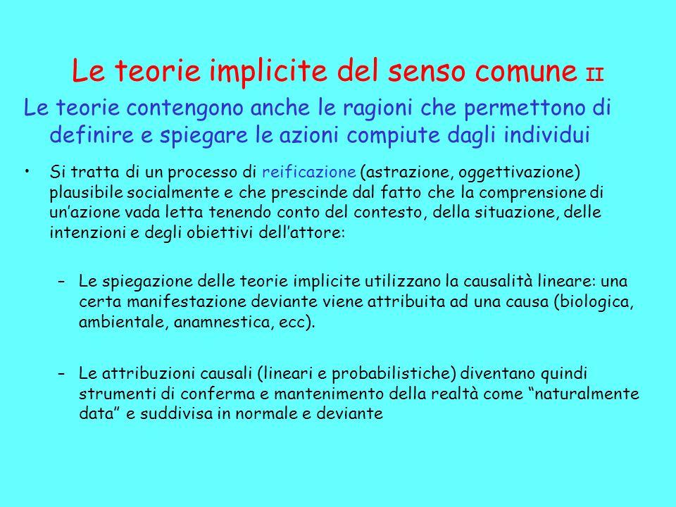 Le teorie implicite del senso comune II Le teorie contengono anche le ragioni che permettono di definire e spiegare le azioni compiute dagli individui Si tratta di un processo di reificazione (astrazione, oggettivazione) plausibile socialmente e che prescinde dal fatto che la comprensione di unazione vada letta tenendo conto del contesto, della situazione, delle intenzioni e degli obiettivi dellattore: –Le spiegazione delle teorie implicite utilizzano la causalità lineare: una certa manifestazione deviante viene attribuita ad una causa (biologica, ambientale, anamnestica, ecc).