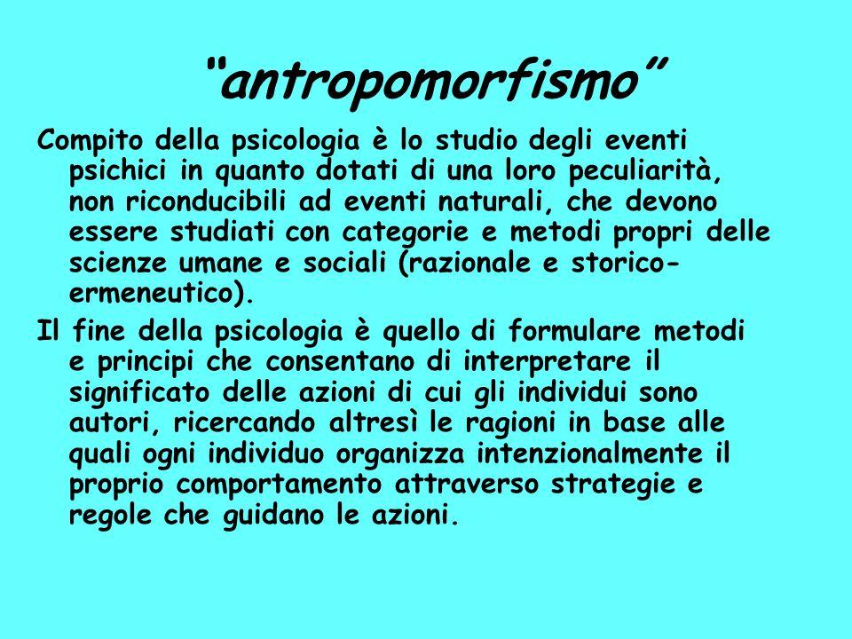 antropomorfismo Compito della psicologia è lo studio degli eventi psichici in quanto dotati di una loro peculiarità, non riconducibili ad eventi naturali, che devono essere studiati con categorie e metodi propri delle scienze umane e sociali (razionale e storico- ermeneutico).