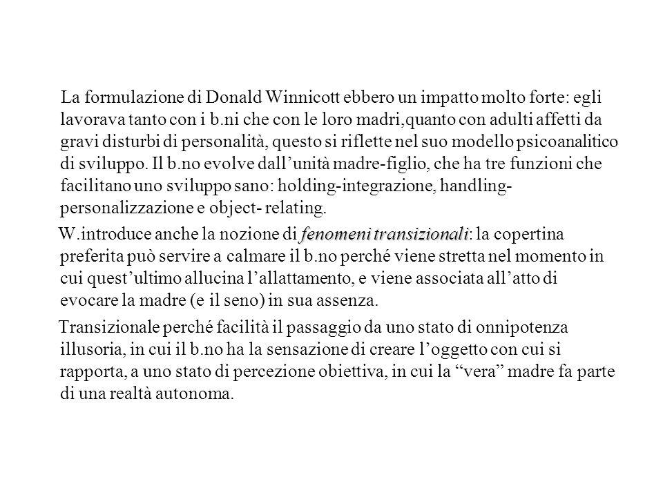 La formulazione di Donald Winnicott ebbero un impatto molto forte: egli lavorava tanto con i b.ni che con le loro madri,quanto con adulti affetti da g