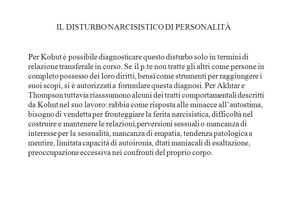 IL DISTURBO NARCISISTICO DI PERSONALITÀ Per Kohut è possibile diagnosticare questo disturbo solo in termini di relazione transferale in corso. Se il p