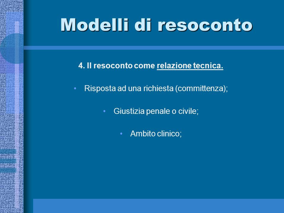 Modelli di resoconto 4. Il resoconto come relazione tecnica. Risposta ad una richiesta (committenza); Giustizia penale o civile; Ambito clinico;