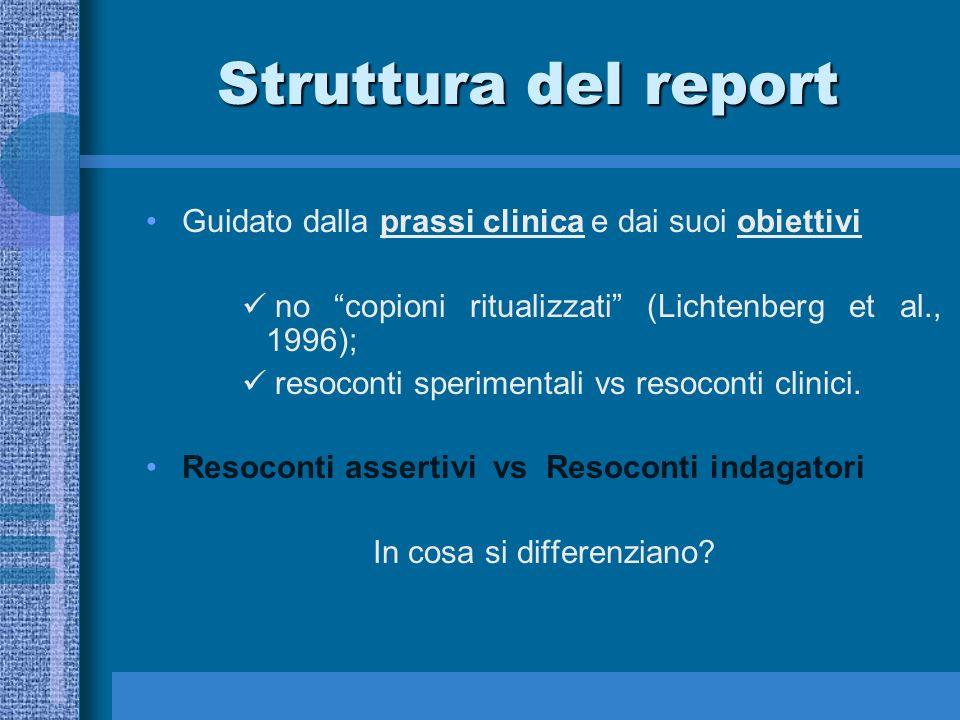 Struttura del report Guidato dalla prassi clinica e dai suoi obiettivi no copioni ritualizzati (Lichtenberg et al., 1996); resoconti sperimentali vs resoconti clinici.