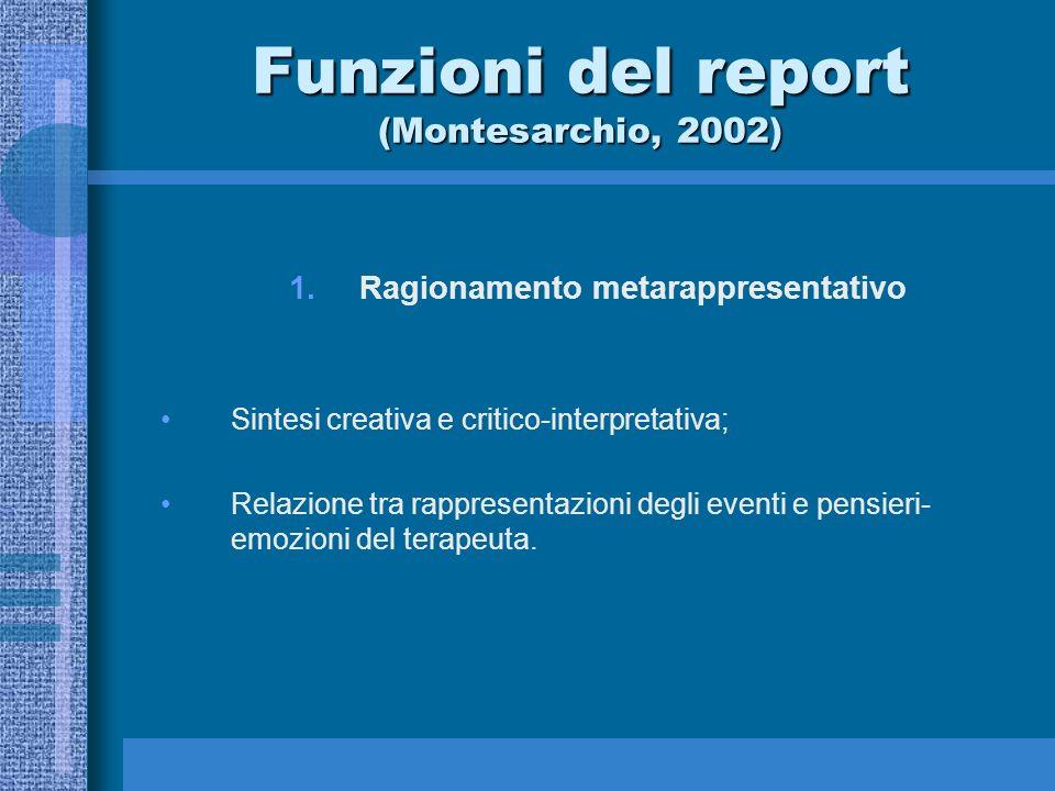 Funzioni del report (Montesarchio, 2002) 1.Ragionamento metarappresentativo Sintesi creativa e critico-interpretativa; Relazione tra rappresentazioni degli eventi e pensieri- emozioni del terapeuta.