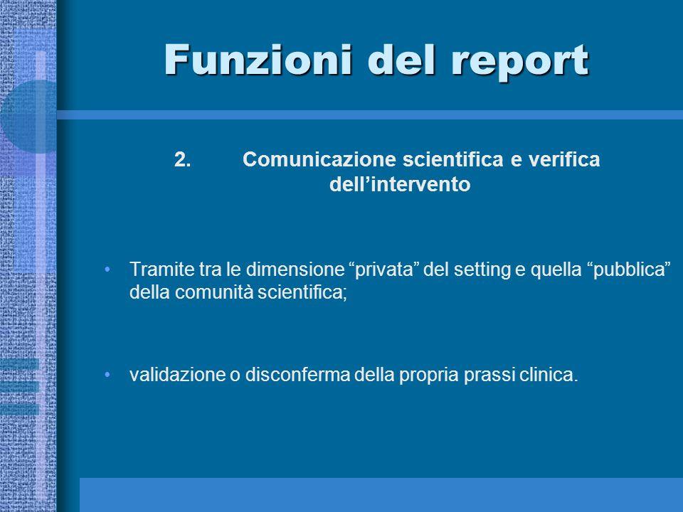 Funzioni del report 2.Comunicazione scientifica e verifica dellintervento Tramite tra le dimensione privata del setting e quella pubblica della comunità scientifica; validazione o disconferma della propria prassi clinica.