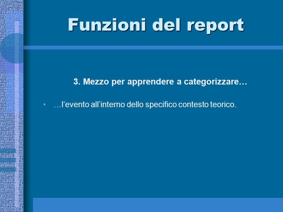 Funzioni del report 3. Mezzo per apprendere a categorizzare… …levento allinterno dello specifico contesto teorico.