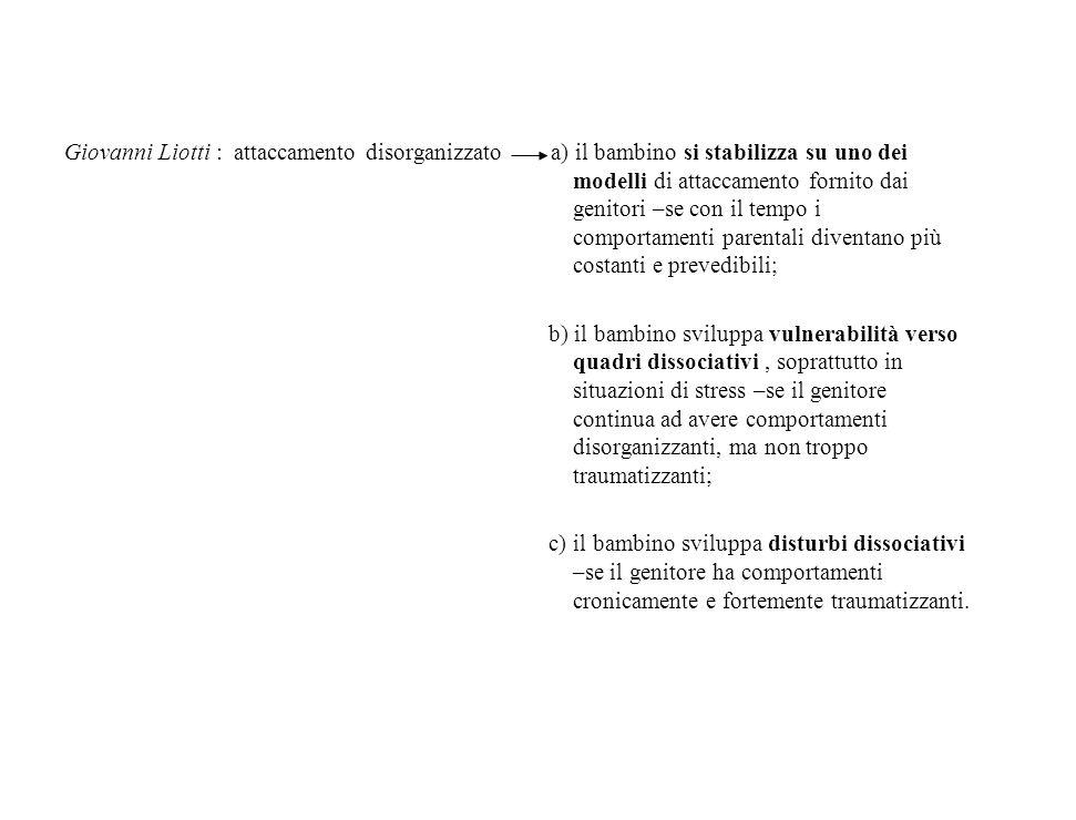Giovanni Liotti : attaccamento disorganizzato a) il bambino si stabilizza su uno dei modelli di attaccamento fornito dai genitori –se con il tempo i c