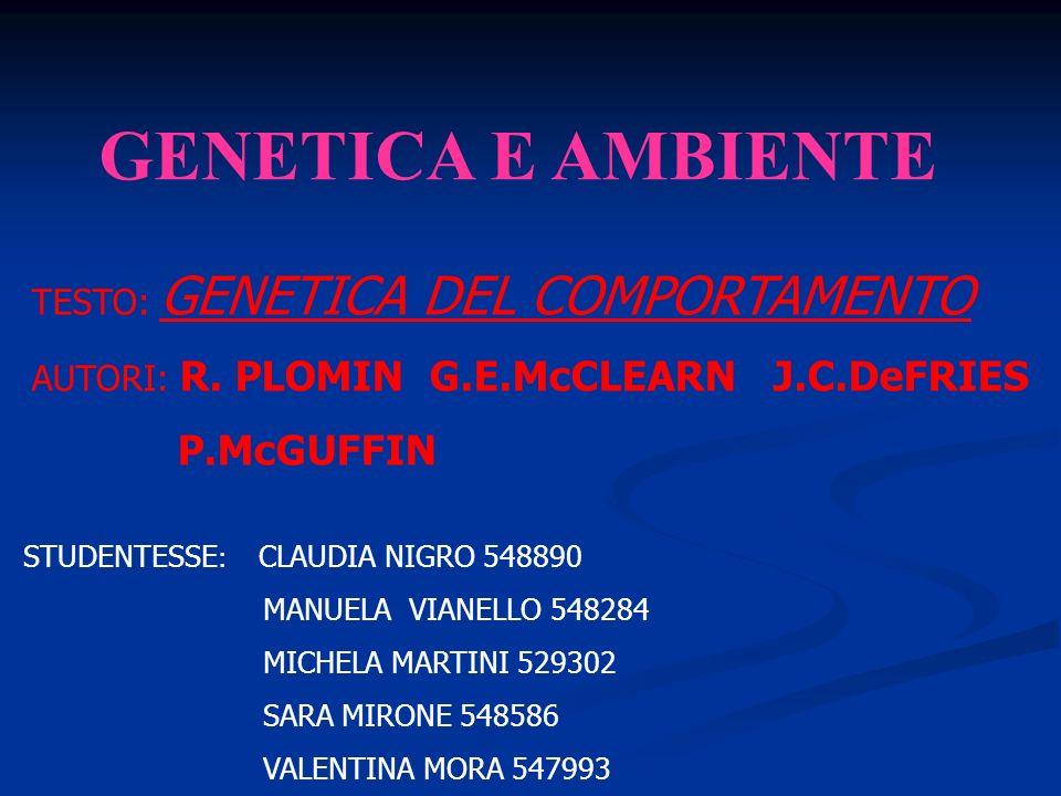GENETICA E AMBIENTE TESTO: GENETICA DEL COMPORTAMENTO AUTORI: R. PLOMIN G.E.McCLEARN J.C.DeFRIES P.McGUFFIN STUDENTESSE : CLAUDIA NIGRO 548890 MANUELA