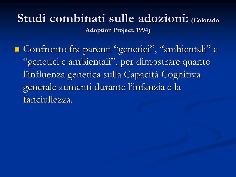 Studi combinati sulle adozioni: (Colorado Adoption Project, 1994) Confronto fra parenti genetici, ambientali e genetici e ambientali, per dimostrare q