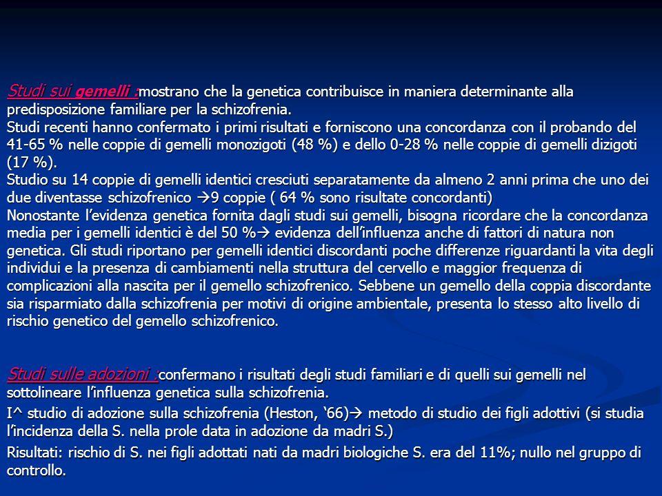 Studi sui gemelli :mostrano che la genetica contribuisce in maniera determinante alla predisposizione familiare per la schizofrenia. Studi recenti han