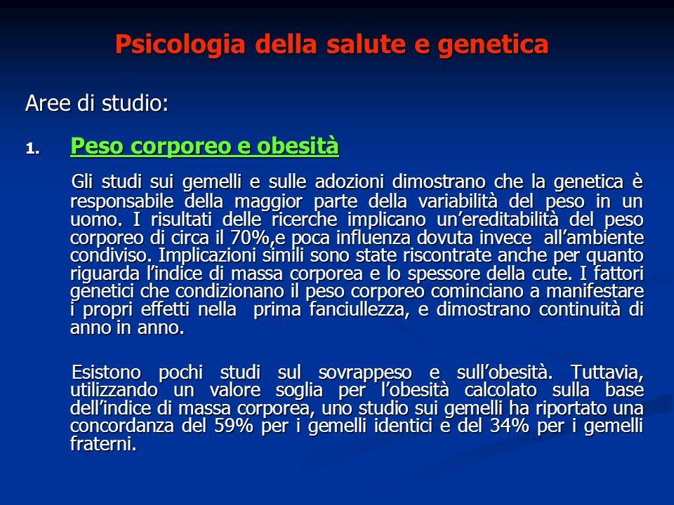 Psicologia della salute e genetica Aree di studio: 1. Peso corporeo e obesità Gli studi sui gemelli e sulle adozioni dimostrano che la genetica è resp