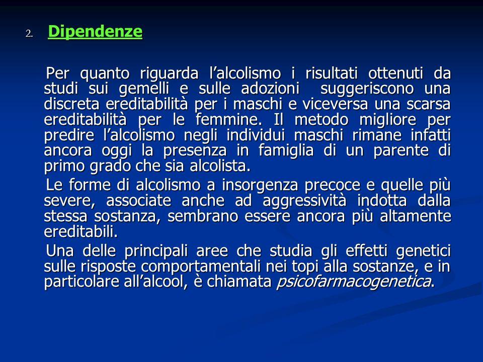 2. Dipendenze Per quanto riguarda lalcolismo i risultati ottenuti da studi sui gemelli e sulle adozioni suggeriscono una discreta ereditabilità per i
