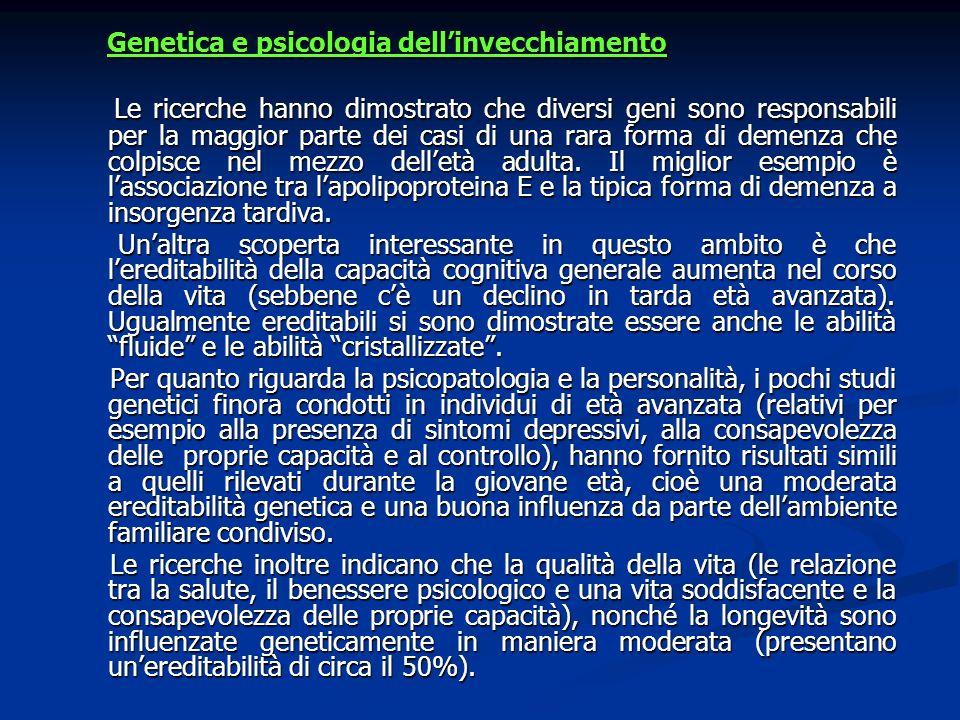 Genetica e psicologia dellinvecchiamento Genetica e psicologia dellinvecchiamento Le ricerche hanno dimostrato che diversi geni sono responsabili per