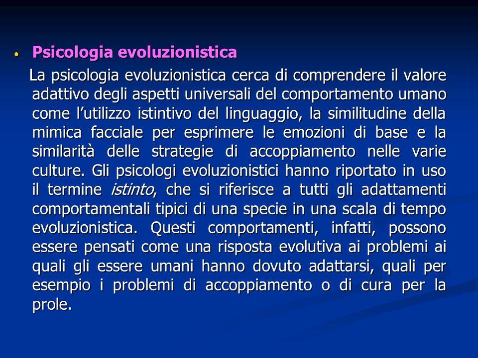 Psicologia evoluzionistica Psicologia evoluzionistica La psicologia evoluzionistica cerca di comprendere il valore adattivo degli aspetti universali d