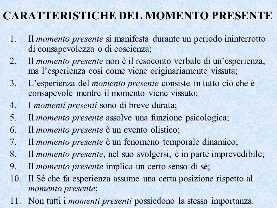 CARATTERISTICHE DEL MOMENTO PRESENTE 1.Il momento presente si manifesta durante un periodo ininterrotto di consapevolezza o di coscienza; 2.Il momento presente non è il resoconto verbale di unesperienza, ma lesperienza così come viene originariamente vissuta; 3.Lesperienza del momento presente consiste in tutto ciò che è consapevole mentre il momento viene vissuto; 4.I momenti presenti sono di breve durata; 5.Il momento presente assolve una funzione psicologica; 6.Il momento presente è un evento olistico; 7.Il momento presente è un fenomeno temporale dinamico; 8.Il momento presente, nel suo svolgersi, è in parte imprevedibile; 9.Il momento presente implica un certo senso di sé; 10.Il Sé che fa esperienza assume una certa posizione rispetto al momento presente; 11.Non tutti i momenti presenti possiedono la stessa importanza.