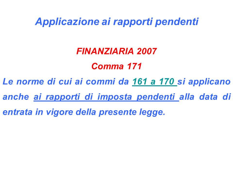 Applicazione ai rapporti pendenti FINANZIARIA 2007 Comma 171 Le norme di cui ai commi da 161 a 170 si applicano anche ai rapporti di imposta pendenti