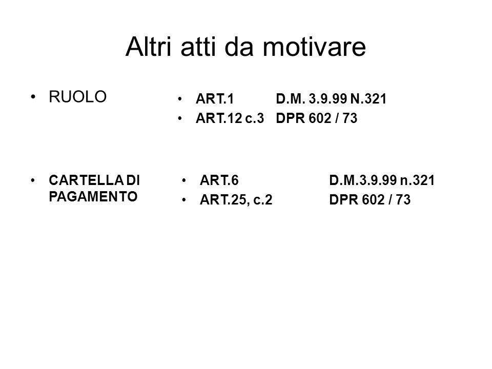 Altri atti da motivare RUOLO ART.1 D.M. 3.9.99 N.321 ART.12 c.3DPR 602 / 73 CARTELLA DI PAGAMENTO ART.6D.M.3.9.99 n.321 ART.25, c.2DPR 602 / 73