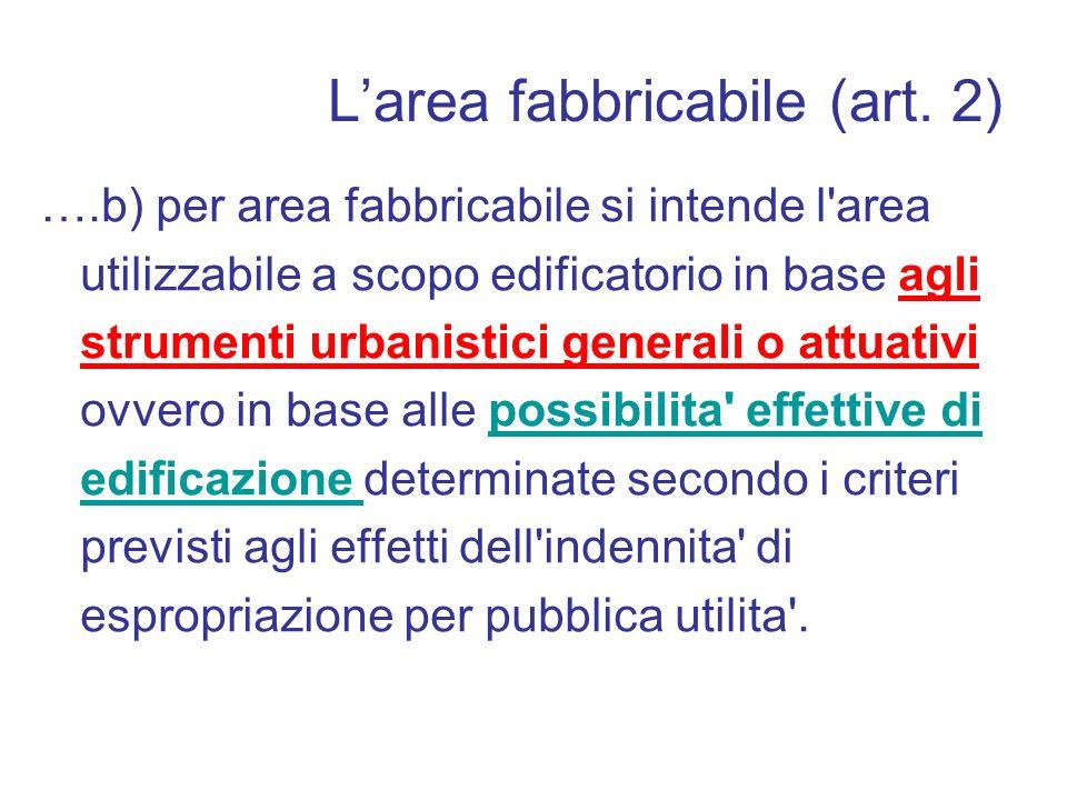 Larea fabbricabile (art. 2) ….b) per area fabbricabile si intende l'area utilizzabile a scopo edificatorio in base agli strumenti urbanistici generali