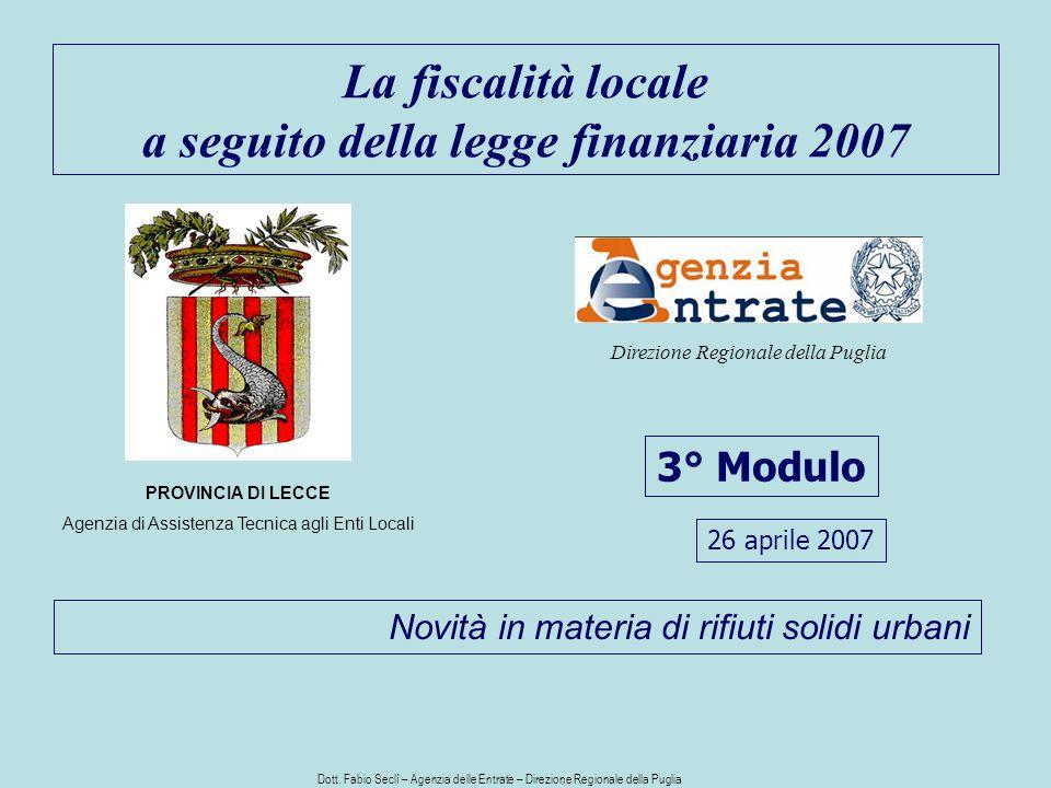 La fiscalità locale a seguito della legge finanziaria 2007 3° Modulo PROVINCIA DI LECCE Agenzia di Assistenza Tecnica agli Enti Locali Direzione Regionale della Puglia Novità in materia di rifiuti solidi urbani 26 aprile 2007 Dott.
