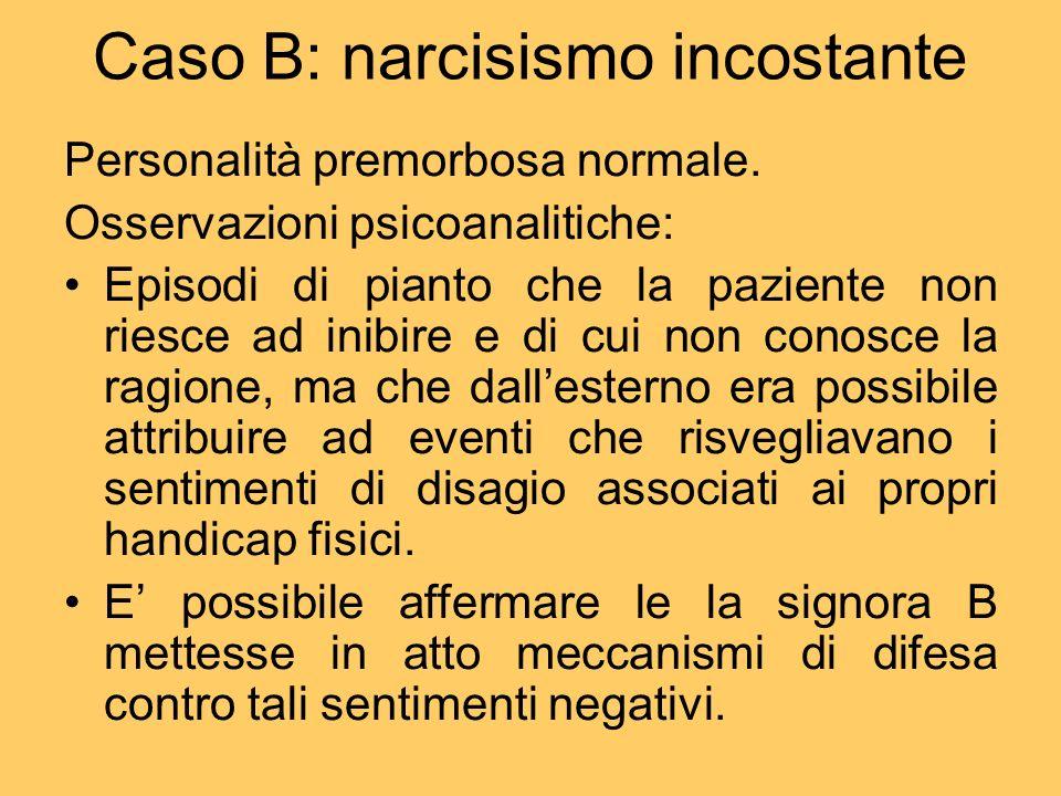 Caso B: narcisismo incostante Personalità premorbosa normale. Osservazioni psicoanalitiche: Episodi di pianto che la paziente non riesce ad inibire e