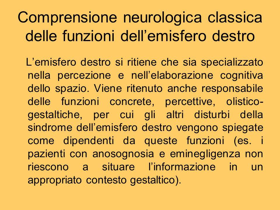 Comprensione neurologica classica delle funzioni dellemisfero destro Lemisfero destro si ritiene che sia specializzato nella percezione e nellelaboraz