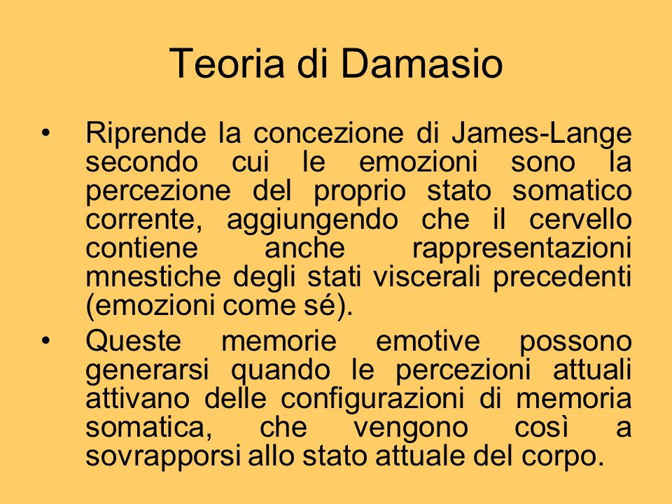 Teoria di Damasio Riprende la concezione di James-Lange secondo cui le emozioni sono la percezione del proprio stato somatico corrente, aggiungendo ch