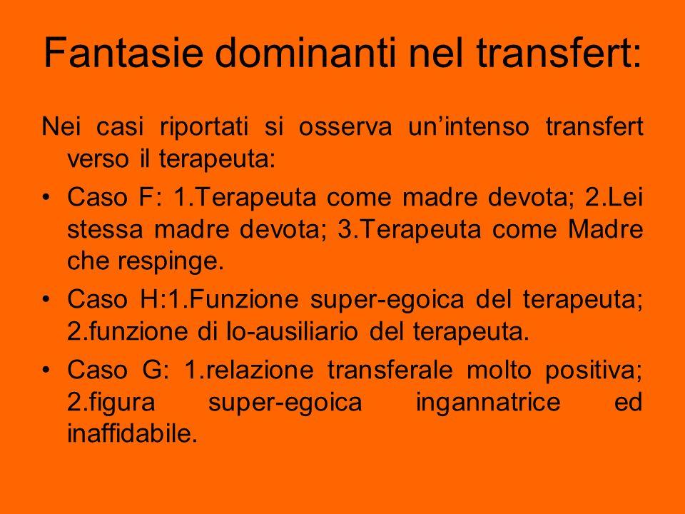 Fantasie dominanti nel transfert: Nei casi riportati si osserva unintenso transfert verso il terapeuta: Caso F: 1.Terapeuta come madre devota; 2.Lei s