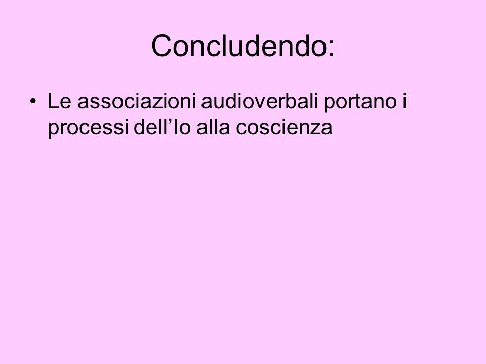 Concludendo: Le associazioni audioverbali portano i processi dellIo alla coscienza