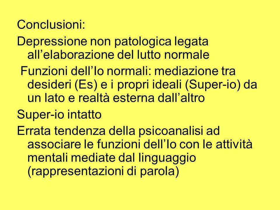 Conclusioni: Depressione non patologica legata allelaborazione del lutto normale Funzioni dellIo normali: mediazione tra desideri (Es) e i propri idea