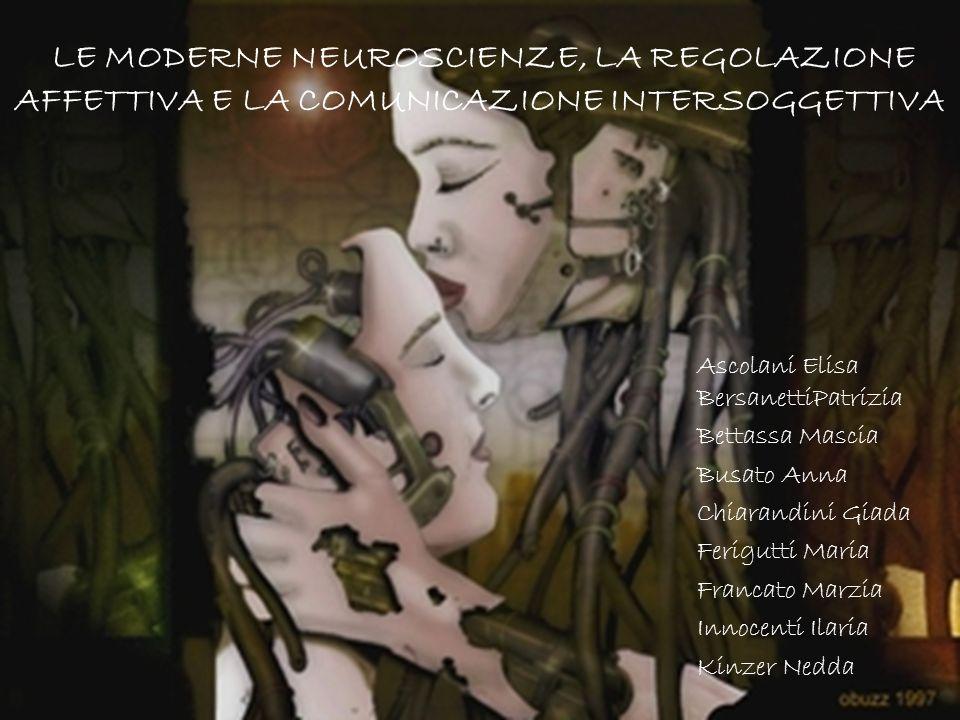 LE MODERNE NEUROSCIENZE, LA REGOLAZIONE AFFETTIVA E LA COMUNICAZIONE INTERSOGGETTIVA Ascolani Elisa BersanettiPatrizia Bettassa Mascia Busato Anna Chi