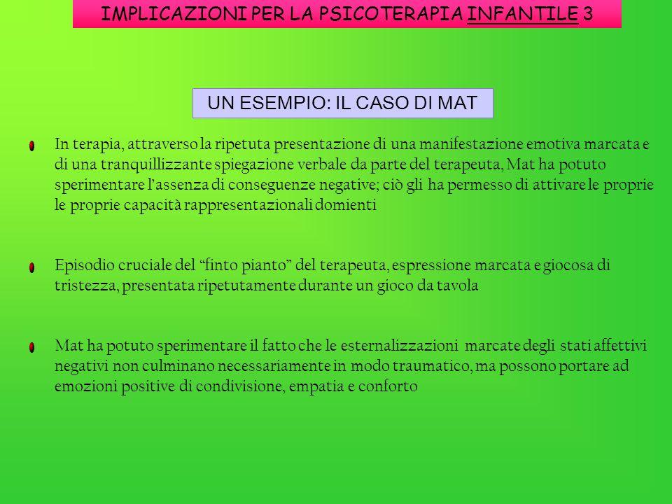 IMPLICAZIONI PER LA PSICOTERAPIA INFANTILE 3 UN ESEMPIO: IL CASO DI MAT In terapia, attraverso la ripetuta presentazione di una manifestazione emotiva