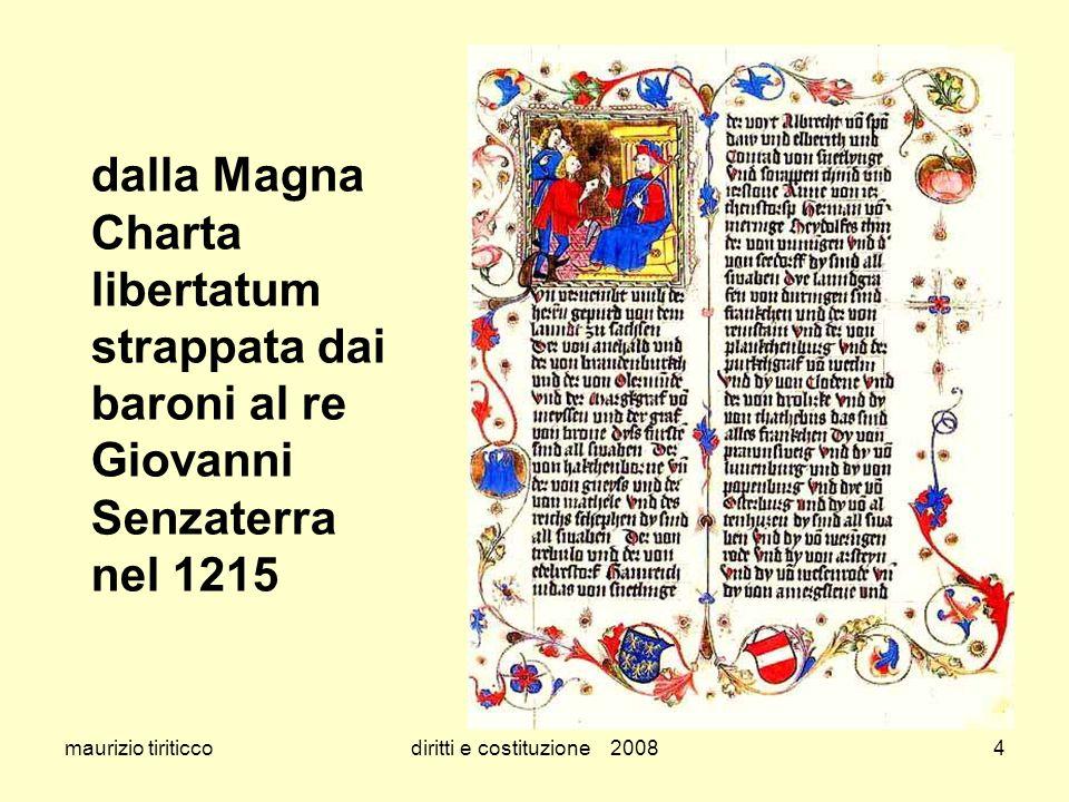 maurizio tiriticcodiritti e costituzione 20085 dalla Magna Charta libertatum – 1215 è il primo documento europeo che riguarda il riconoscimento di alcuni diritti il Re non può imporre tasse senza il consenso del Parlamento nessuno può essere inprigionato senza un regolare processo