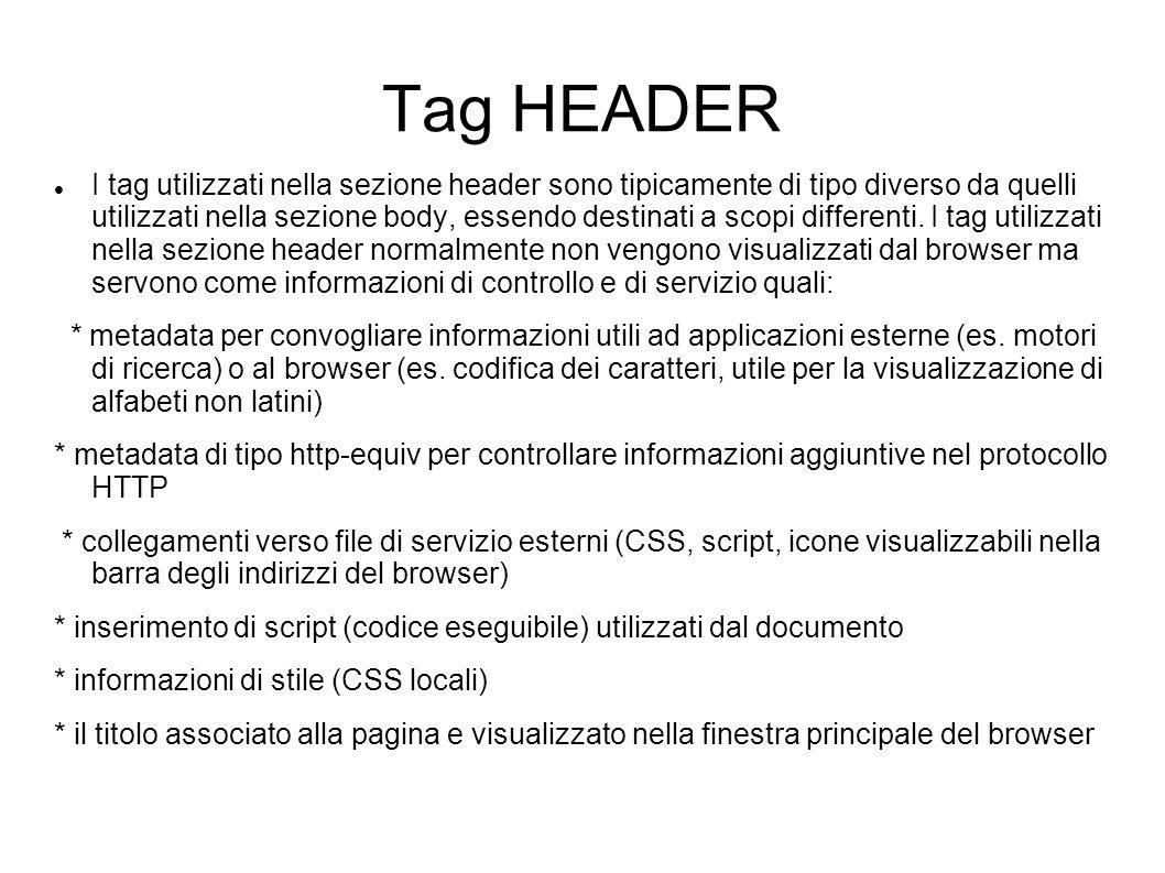 Tag HEADER I tag utilizzati nella sezione header sono tipicamente di tipo diverso da quelli utilizzati nella sezione body, essendo destinati a scopi d