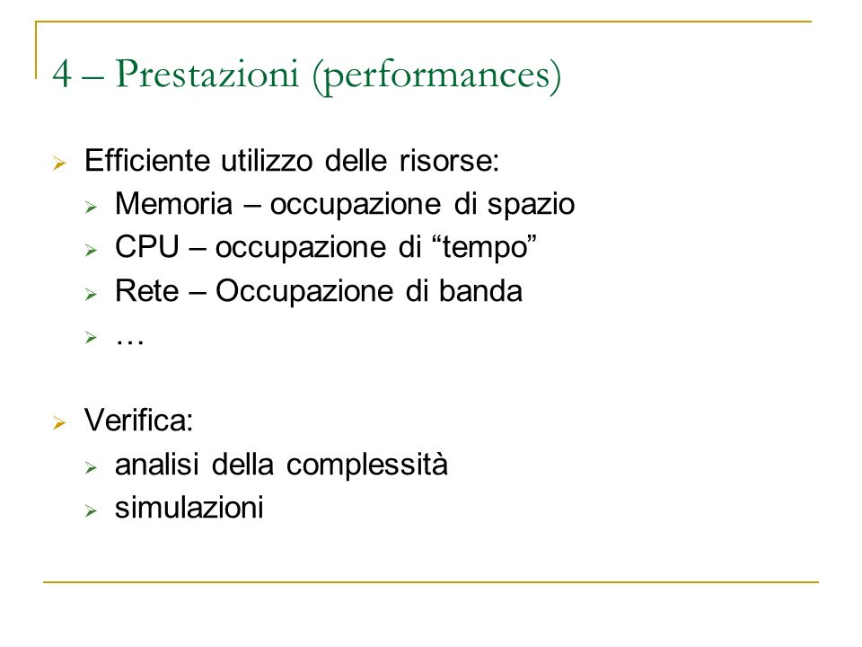 4 – Prestazioni (performances) Efficiente utilizzo delle risorse: Memoria – occupazione di spazio CPU – occupazione di tempo Rete – Occupazione di banda … Verifica: analisi della complessità simulazioni