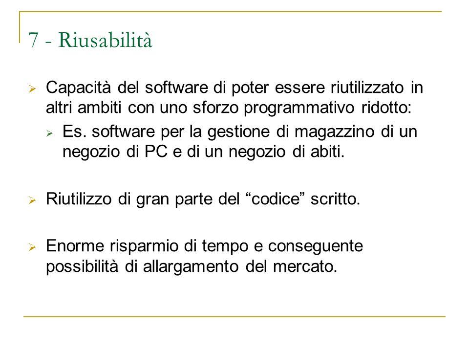 7 - Riusabilità Capacità del software di poter essere riutilizzato in altri ambiti con uno sforzo programmativo ridotto: Es.