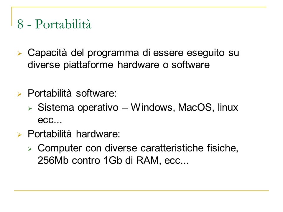 8 - Portabilità Capacità del programma di essere eseguito su diverse piattaforme hardware o software Portabilità software: Sistema operativo – Windows, MacOS, linux ecc...