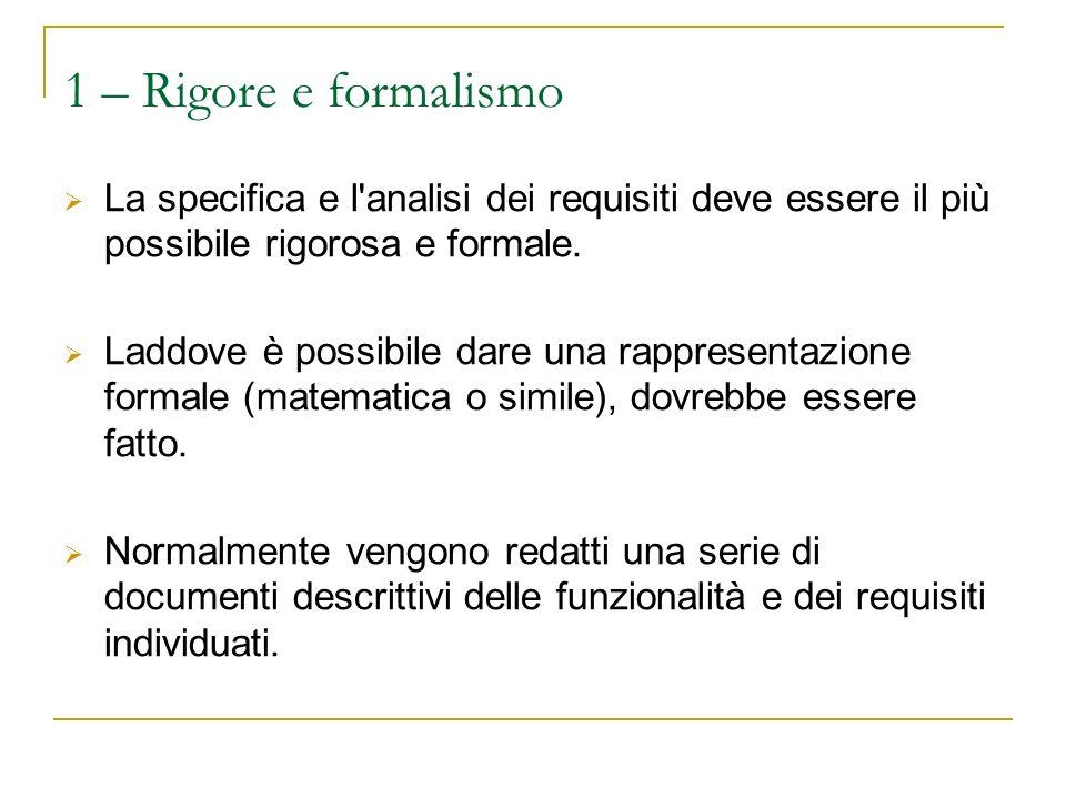 1 – Rigore e formalismo La specifica e l analisi dei requisiti deve essere il più possibile rigorosa e formale.