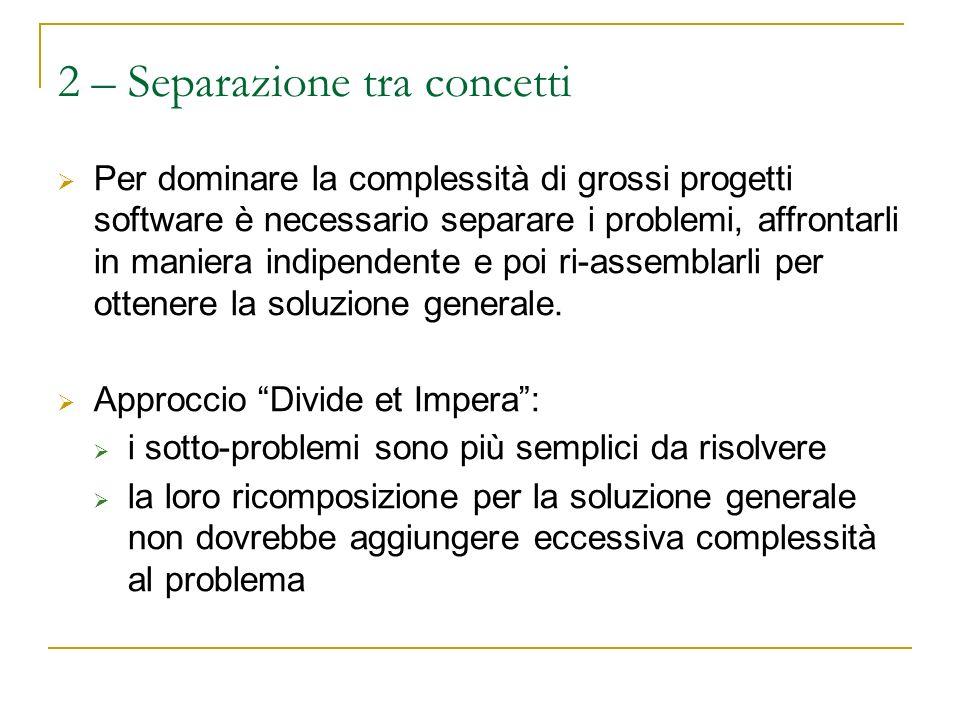 2 – Separazione tra concetti Per dominare la complessità di grossi progetti software è necessario separare i problemi, affrontarli in maniera indipendente e poi ri-assemblarli per ottenere la soluzione generale.
