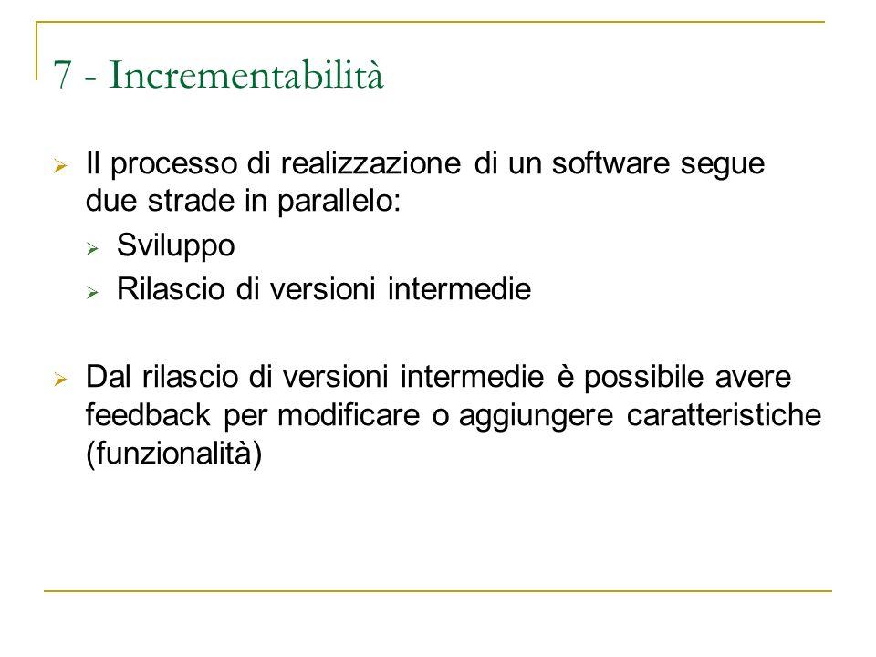 7 - Incrementabilità Il processo di realizzazione di un software segue due strade in parallelo: Sviluppo Rilascio di versioni intermedie Dal rilascio di versioni intermedie è possibile avere feedback per modificare o aggiungere caratteristiche (funzionalità)