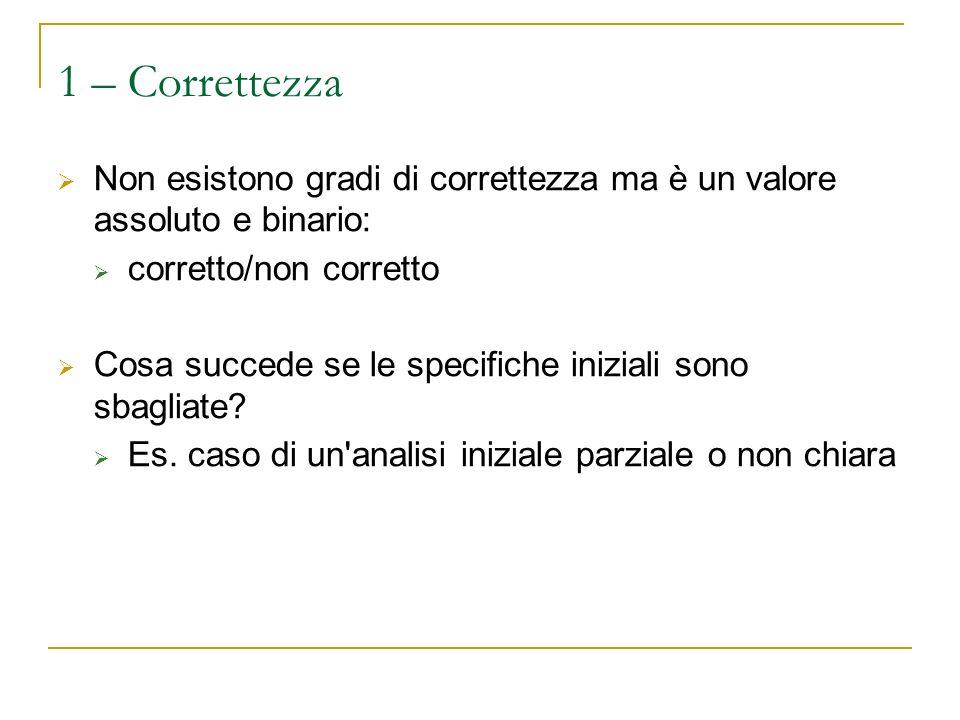 1 – Correttezza Non esistono gradi di correttezza ma è un valore assoluto e binario: corretto/non corretto Cosa succede se le specifiche iniziali sono sbagliate.