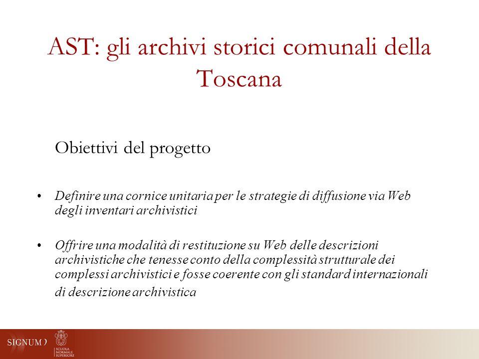 AST: gli archivi storici comunali della Toscana Obiettivi del progetto Definire una cornice unitaria per le strategie di diffusione via Web degli inventari archivistici Offrire una modalità di restituzione su Web delle descrizioni archivistiche che tenesse conto della complessità strutturale dei complessi archivistici e fosse coerente con gli standard internazionali di descrizione archivistica
