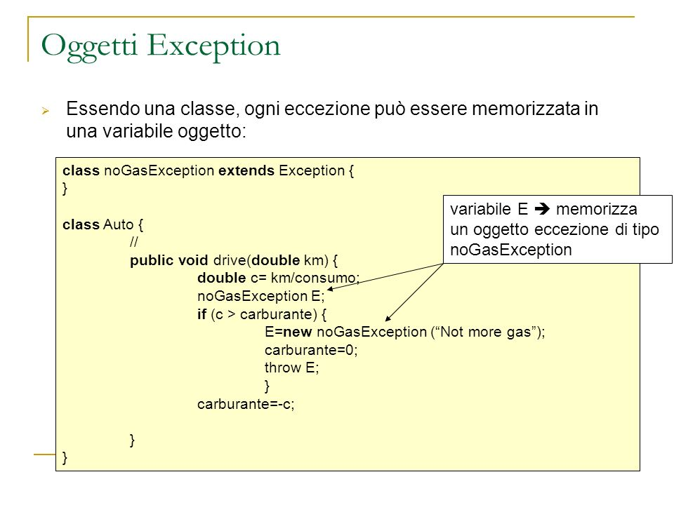 Oggetti Exception Essendo una classe, ogni eccezione può essere memorizzata in una variabile oggetto: class noGasException extends Exception { } class Auto { // public void drive(double km) { double c= km/consumo; noGasException E; if (c > carburante) { E=new noGasException (Not more gas); carburante=0; throw E; } carburante=-c; } variabile E memorizza un oggetto eccezione di tipo noGasException