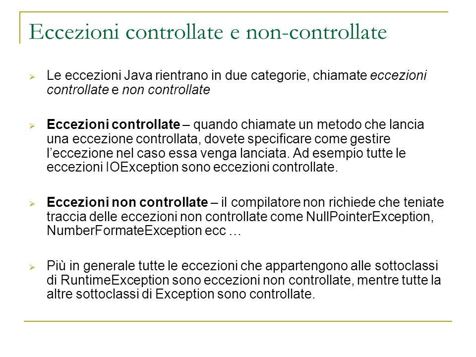 Eccezioni controllate e non-controllate Le eccezioni Java rientrano in due categorie, chiamate eccezioni controllate e non controllate Eccezioni controllate – quando chiamate un metodo che lancia una eccezione controllata, dovete specificare come gestire leccezione nel caso essa venga lanciata.